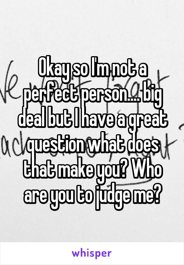 Okay so I'm not a perfect person.... big deal but I have a great question what does that make you? Who are you to judge me?
