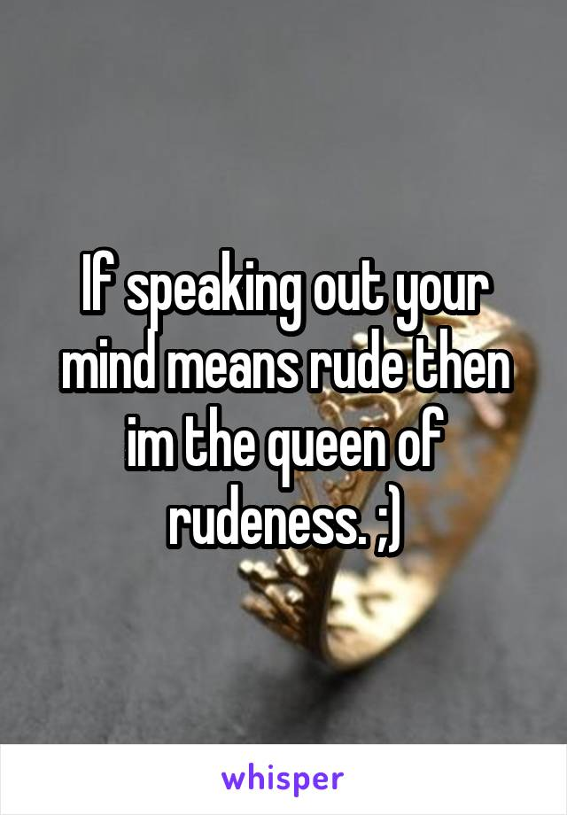 If speaking out your mind means rude then im the queen of rudeness. ;)