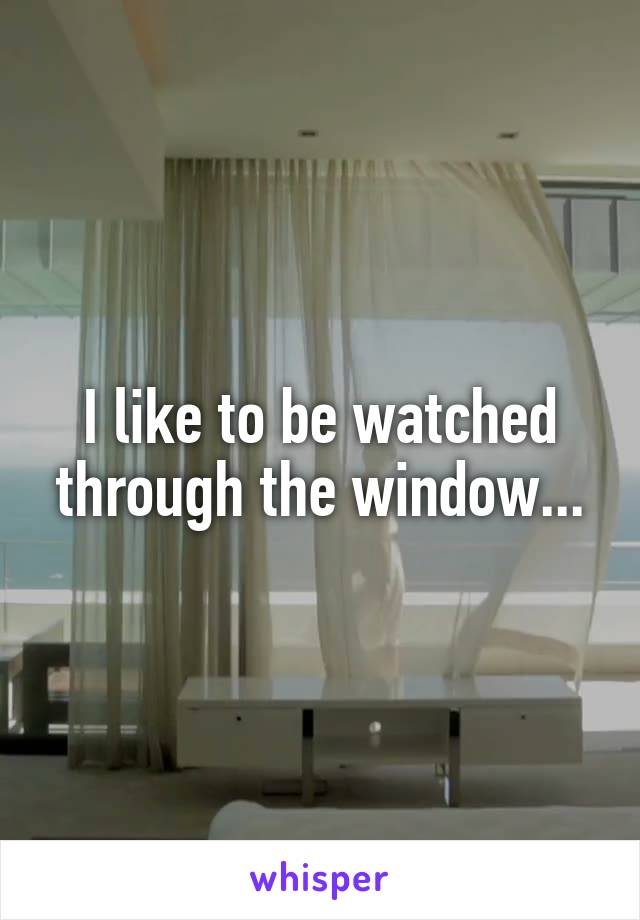 I like to be watched through the window...
