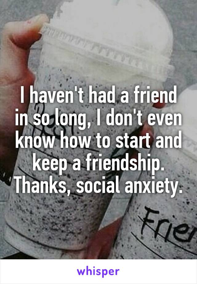 I haven't had a friend in so long, I don't even know how to start and keep a friendship. Thanks, social anxiety.