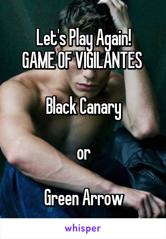 Let's Play Again! GAME OF VIGILANTES   Black Canary  or  Green Arrow