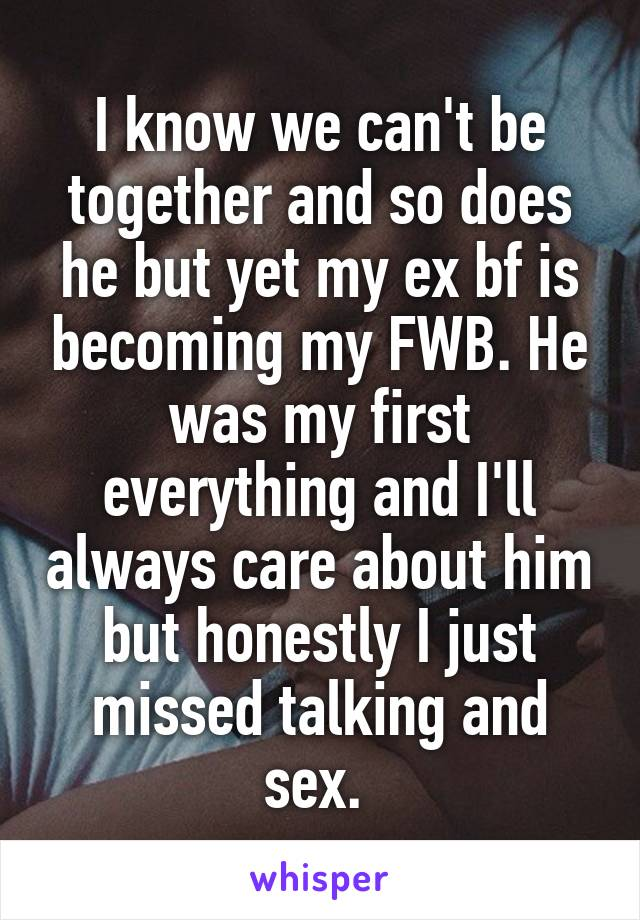 I know we can't be together and so does he but yet my ex bf is becoming my FWB. He was my first everything and I'll always care about him but honestly I just missed talking and sex.