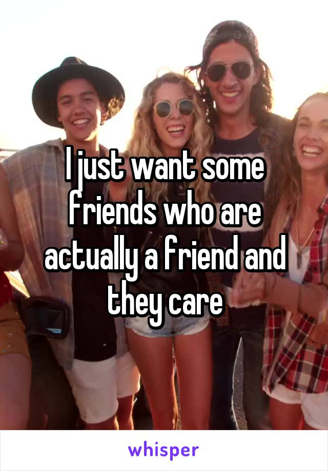 I just want some friends who are actually a friend and they care