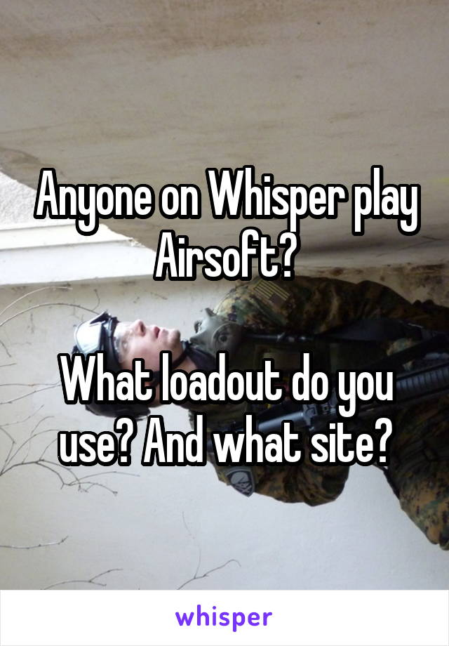 Anyone on Whisper play Airsoft?  What loadout do you use? And what site?