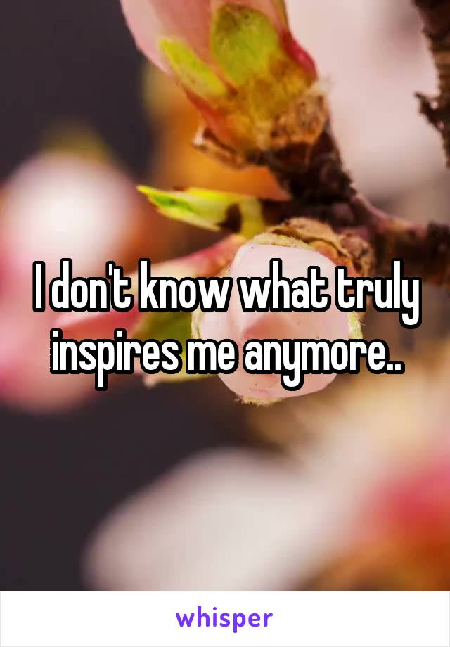 I don't know what truly inspires me anymore..
