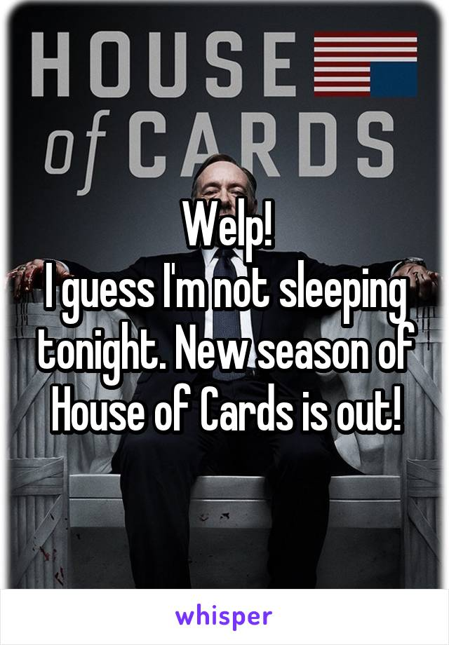 Welp! I guess I'm not sleeping tonight. New season of House of Cards is out!