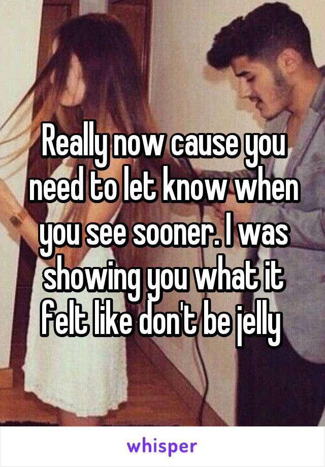 Really now cause you need to let know when you see sooner. I was showing you what it felt like don't be jelly