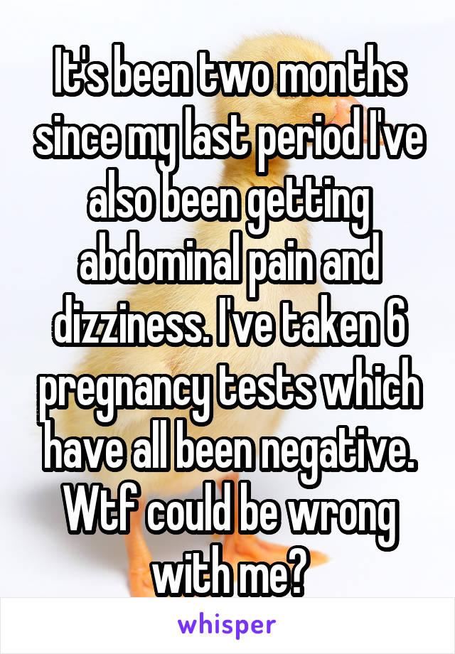 It's been two months since my last period I've also been getting abdominal pain and dizziness. I've taken 6 pregnancy tests which have all been negative. Wtf could be wrong with me?