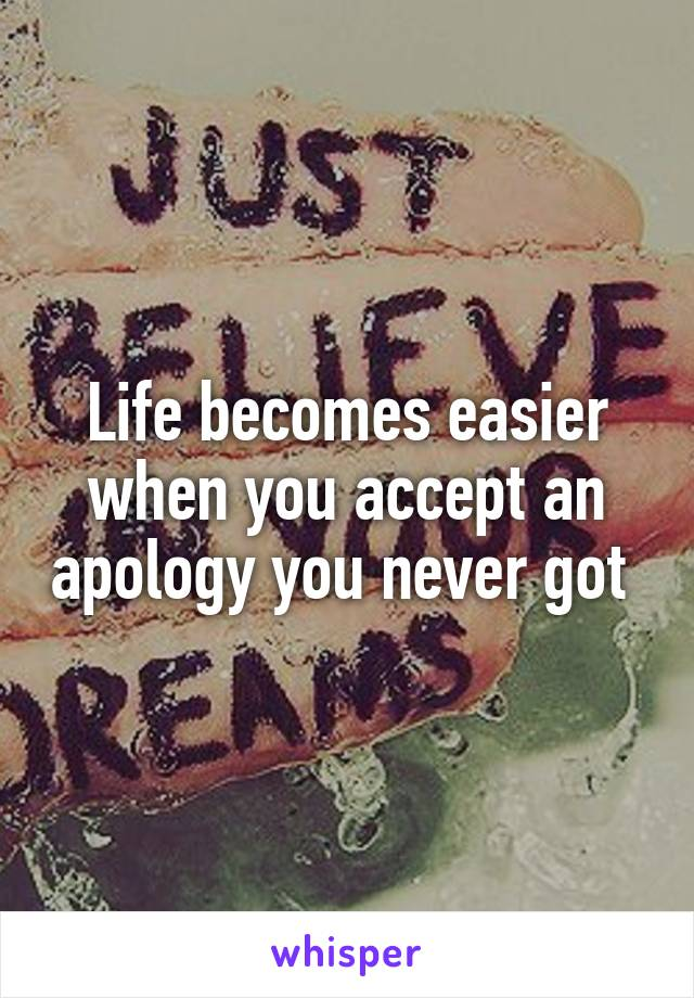 Life becomes easier when you accept an apology you never got