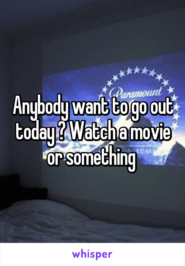 Anybody want to go out today ? Watch a movie or something