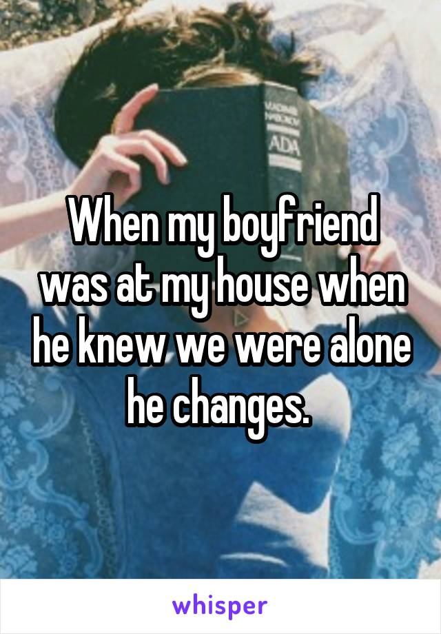 When my boyfriend was at my house when he knew we were alone he changes.
