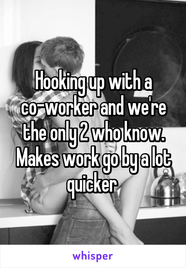 Hooking up with a co-worker and we're the only 2 who know. Makes work go by a lot quicker