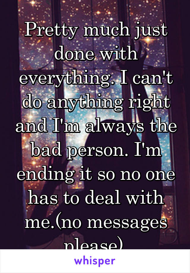 Pretty much just done with everything. I can't do anything right and I'm always the bad person. I'm ending it so no one has to deal with me.(no messages please)