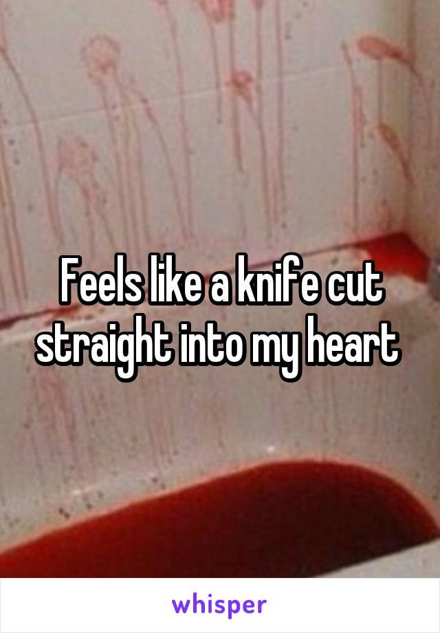 Feels like a knife cut straight into my heart