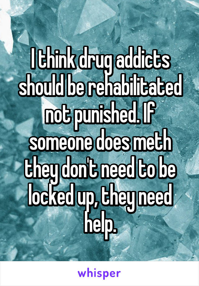 I think drug addicts should be rehabilitated not punished. If someone does meth they don't need to be locked up, they need help.