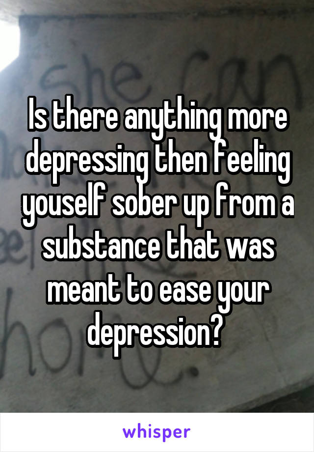 Is there anything more depressing then feeling youself sober up from a substance that was meant to ease your depression?