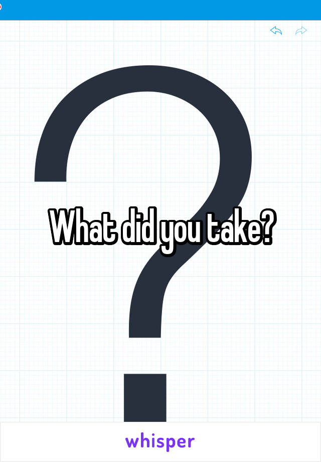 What did you take?