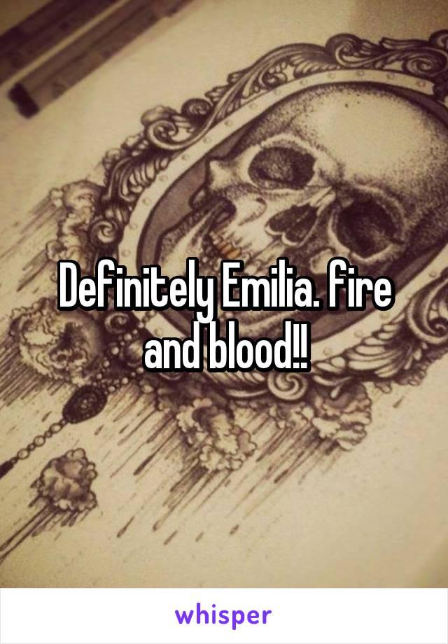 Definitely Emilia. fire and blood!!