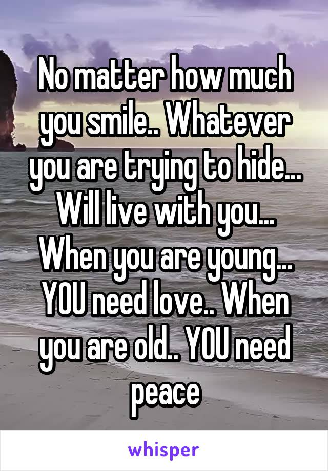 No matter how much you smile.. Whatever you are trying to hide... Will live with you... When you are young... YOU need love.. When you are old.. YOU need peace
