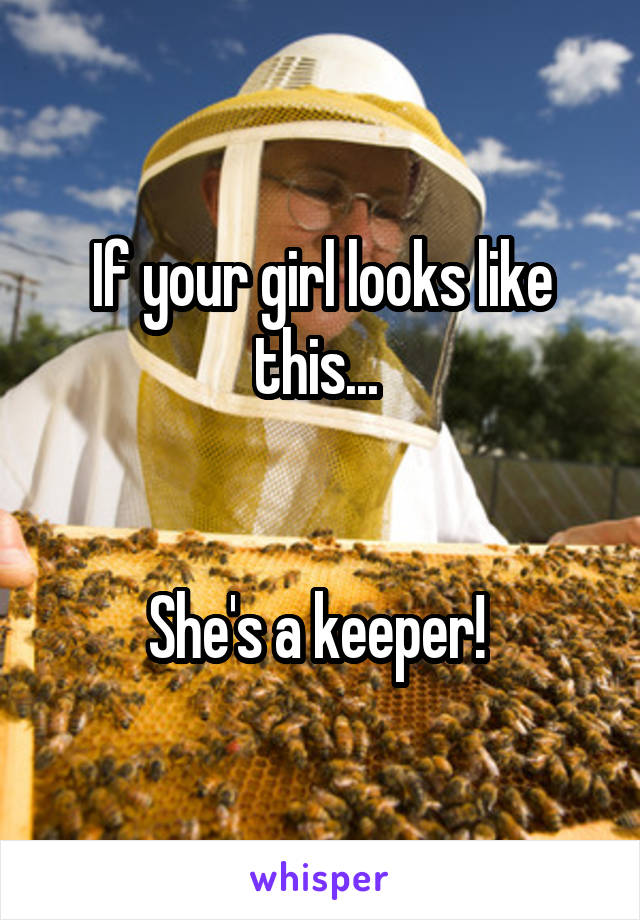 If your girl looks like this...    She's a keeper!