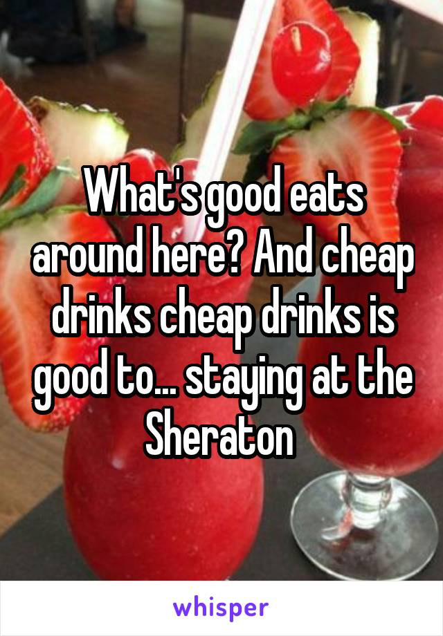 What's good eats around here? And cheap drinks cheap drinks is good to... staying at the Sheraton