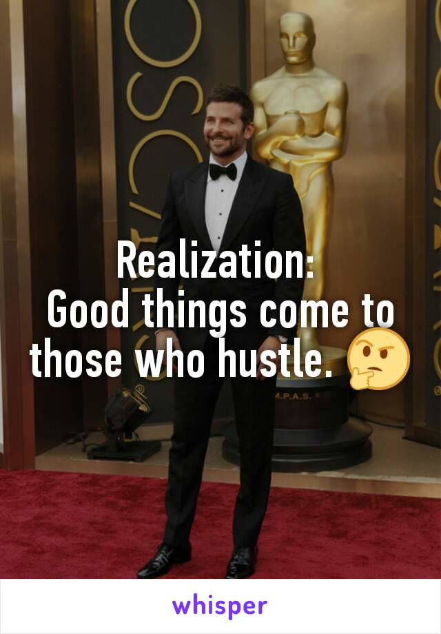 Realization:  Good things come to those who hustle. 🤔