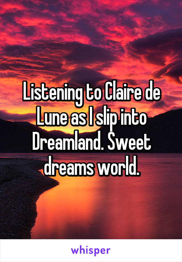Listening to Claire de Lune as I slip into Dreamland. Sweet dreams world.