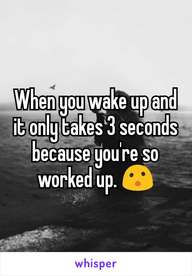 When you wake up and it only takes 3 seconds because you're so worked up. 😮