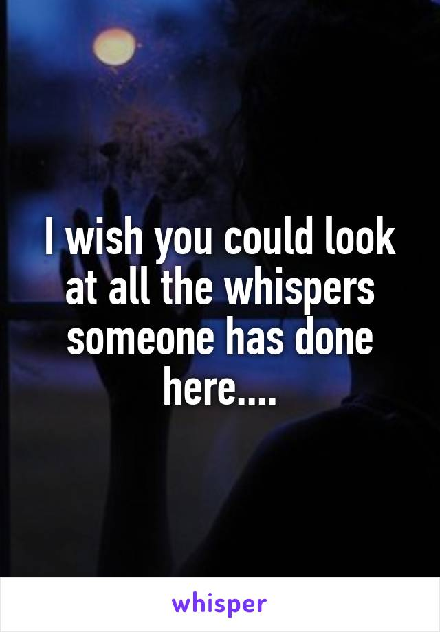 I wish you could look at all the whispers someone has done here....
