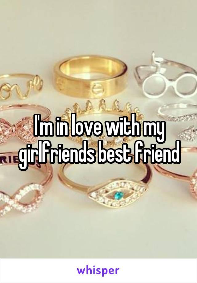 I'm in love with my girlfriends best friend