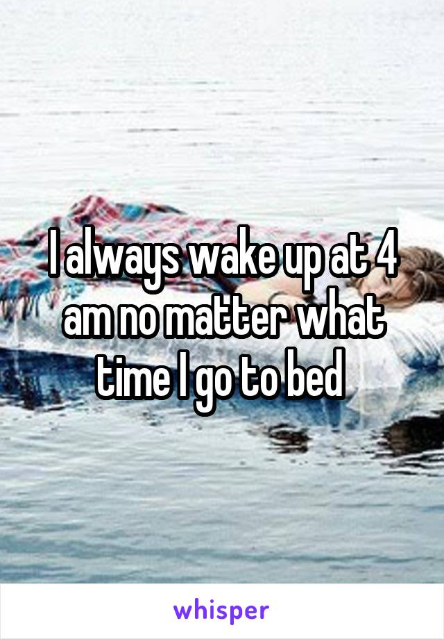 I always wake up at 4 am no matter what time I go to bed