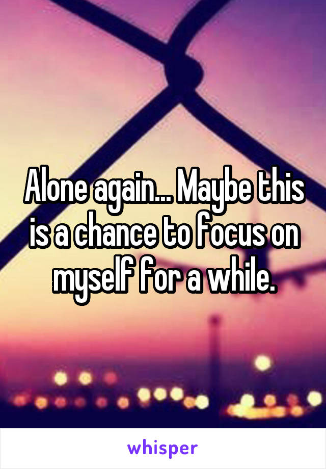 Alone again... Maybe this is a chance to focus on myself for a while.