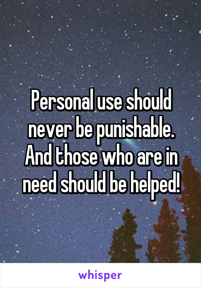 Personal use should never be punishable. And those who are in need should be helped!