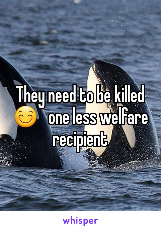 They need to be killed 😊   one less welfare recipient