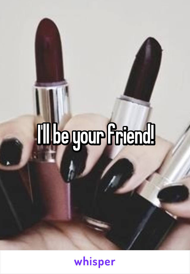 I'll be your friend!