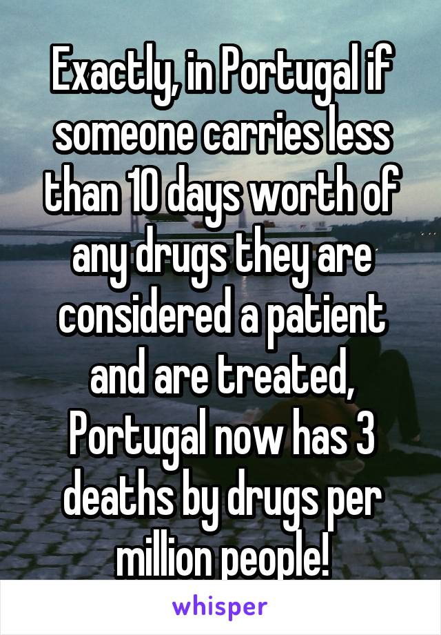 Exactly, in Portugal if someone carries less than 10 days worth of any drugs they are considered a patient and are treated, Portugal now has 3 deaths by drugs per million people!