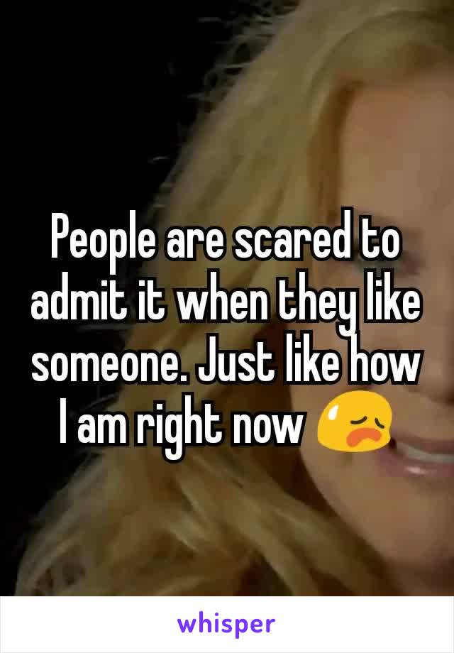People are scared to admit it when they like someone. Just like how I am right now 😥