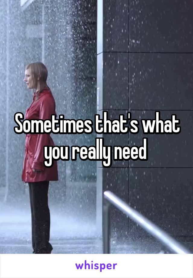 Sometimes that's what you really need