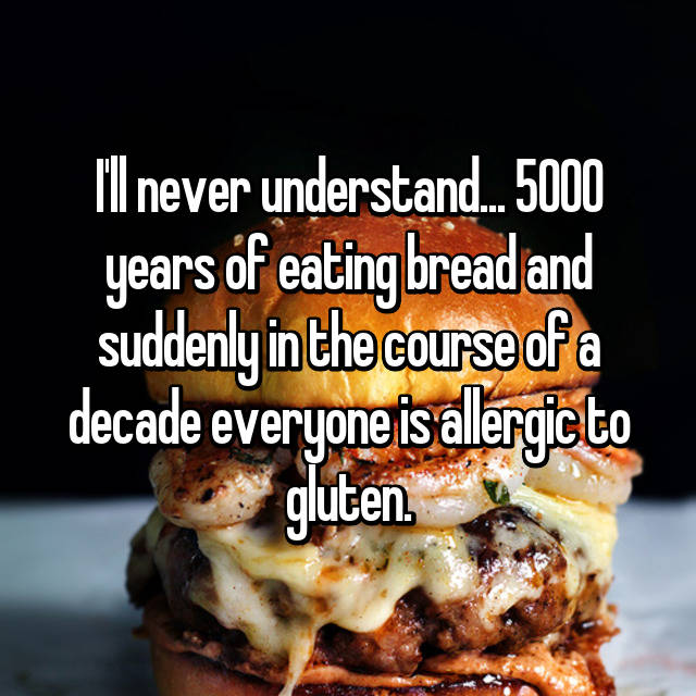 I'll never understand... 5000 years of eating bread and suddenly in the course of a decade everyone is allergic to gluten.