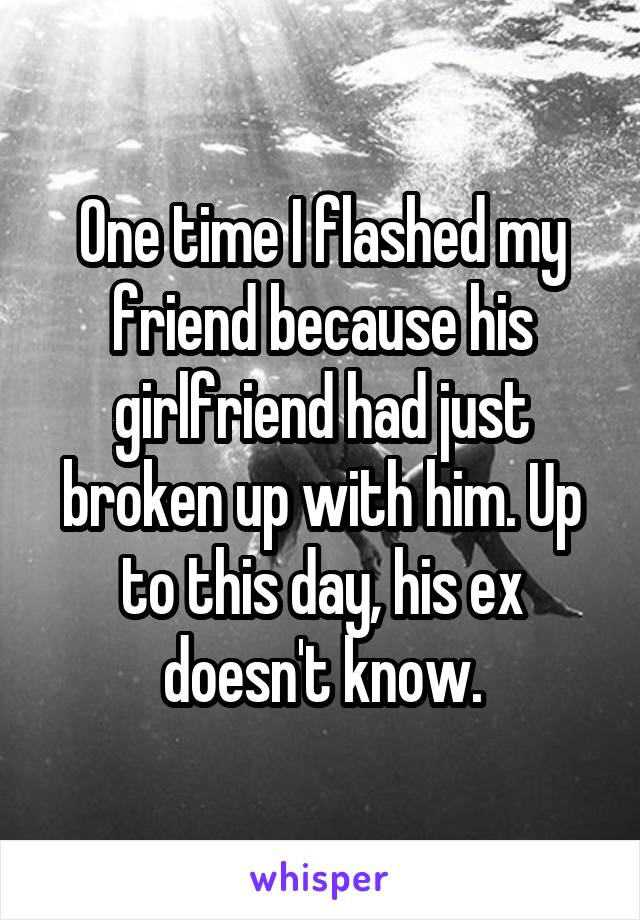One time I flashed my friend because his girlfriend had just broken up with him. Up to this day, his ex doesn't know.