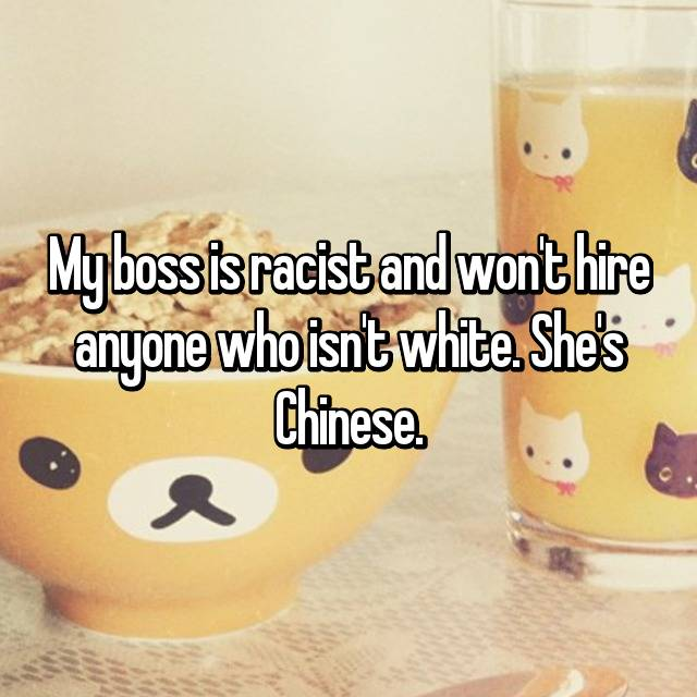 My boss is racist and won't hire anyone who isn't white. She's Chinese.