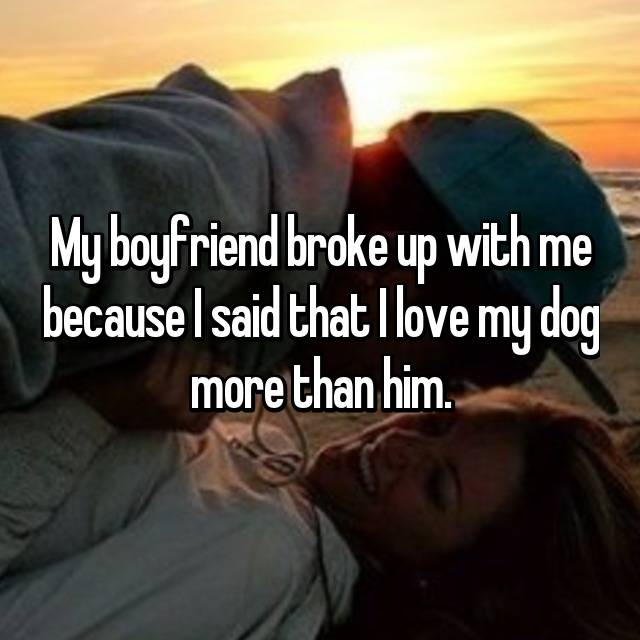 My boyfriend broke up with me because I said that I love my dog more than him.