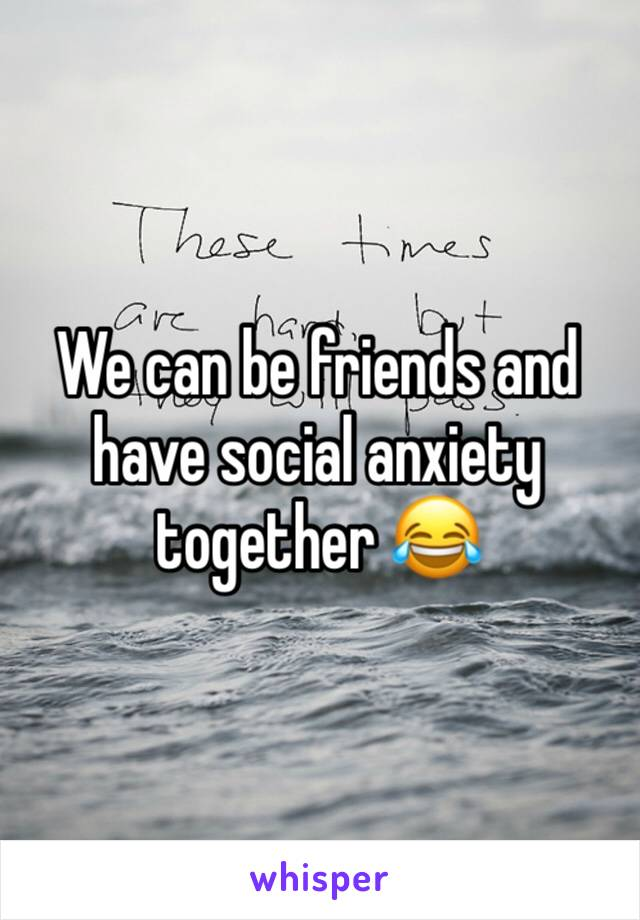 We can be friends and have social anxiety together 😂