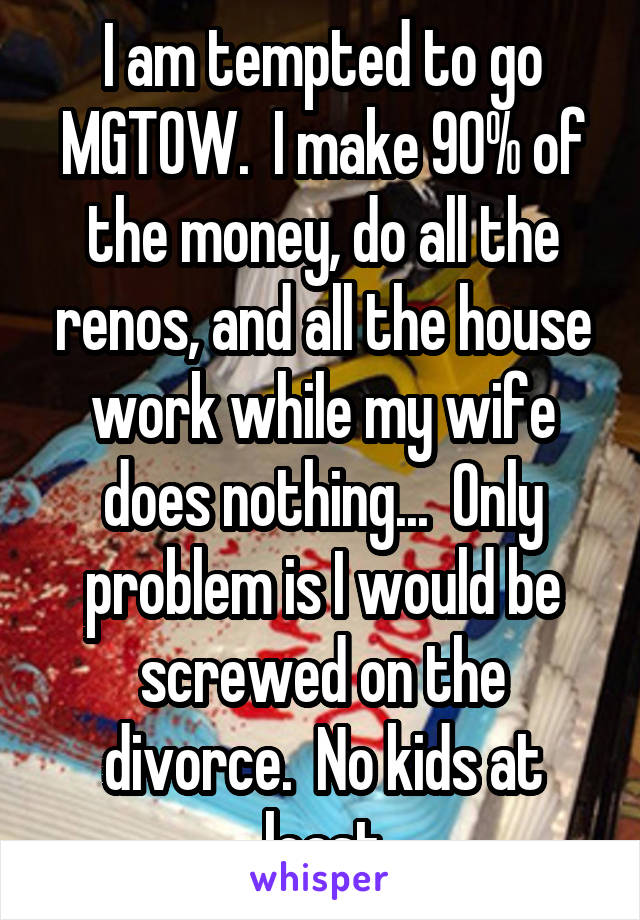 I am tempted to go MGTOW  I make 90% of the money, do all the