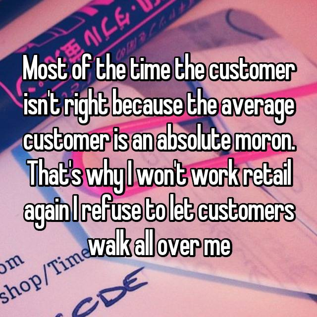 Most of the time the customer isn't right because the average customer is an absolute moron. That's why I won't work retail again I refuse to let customers walk all over me