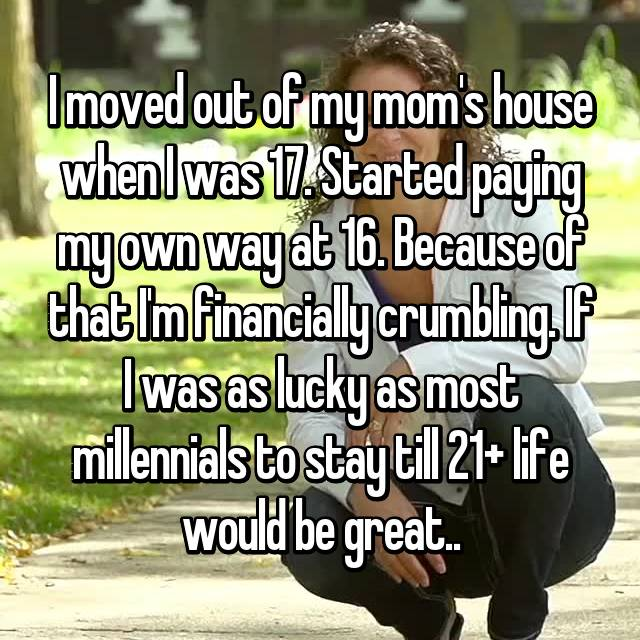 I moved out of my mom's house when I was 17. Started paying my own way at 16. Because of that I'm financially crumbling. If I was as lucky as most millennials to stay till 21+ life would be great..