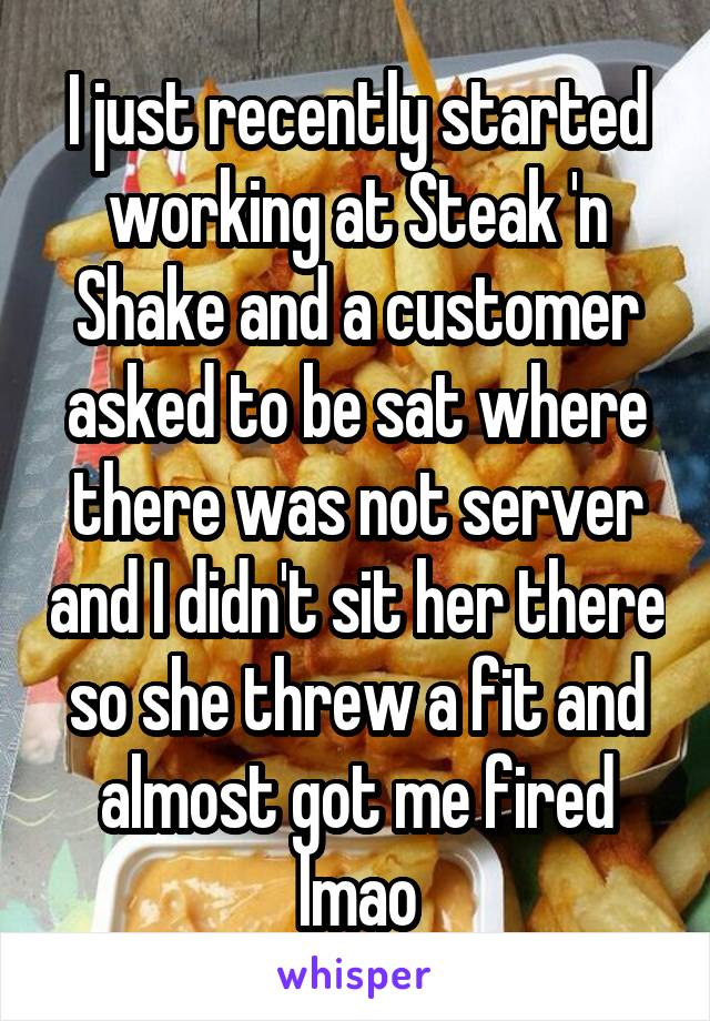 I just recently started working at Steak 'n Shake and a customer asked to be sat where there was not server and I didn't sit her there so she threw a fit and almost got me fired lmao