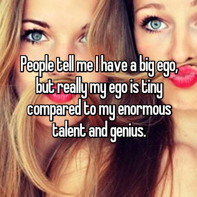 People tell me I have a big ego, but really my ego is tiny compared to my enormous talent and genius.