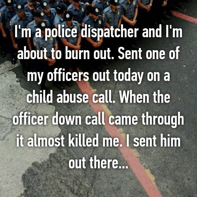 I'm a police dispatcher and I'm about to burn out. Sent one of my officers out today on a child abuse call. When the officer down call came through it almost killed me. I sent him out there...