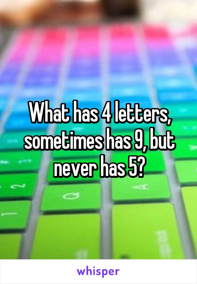 what has 4 letters, sometimes has 9, but never has 5?